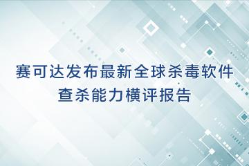 赛可达发布最新全球杀毒软件查杀能力横评报告